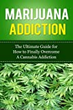 Marijuana Addiction: The Ultimate Guide for How to Finally Overcome A Cannabis Addiction (Marijuana Free, Weed Addiction, THC, Hemp, Pot Addiction, Marijuana Dependency, Vaporizer)