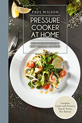 Pressure Cooker at Home: Over 50 Delicious Recipes to Enjoy with Family and Friends by Paul Wilson