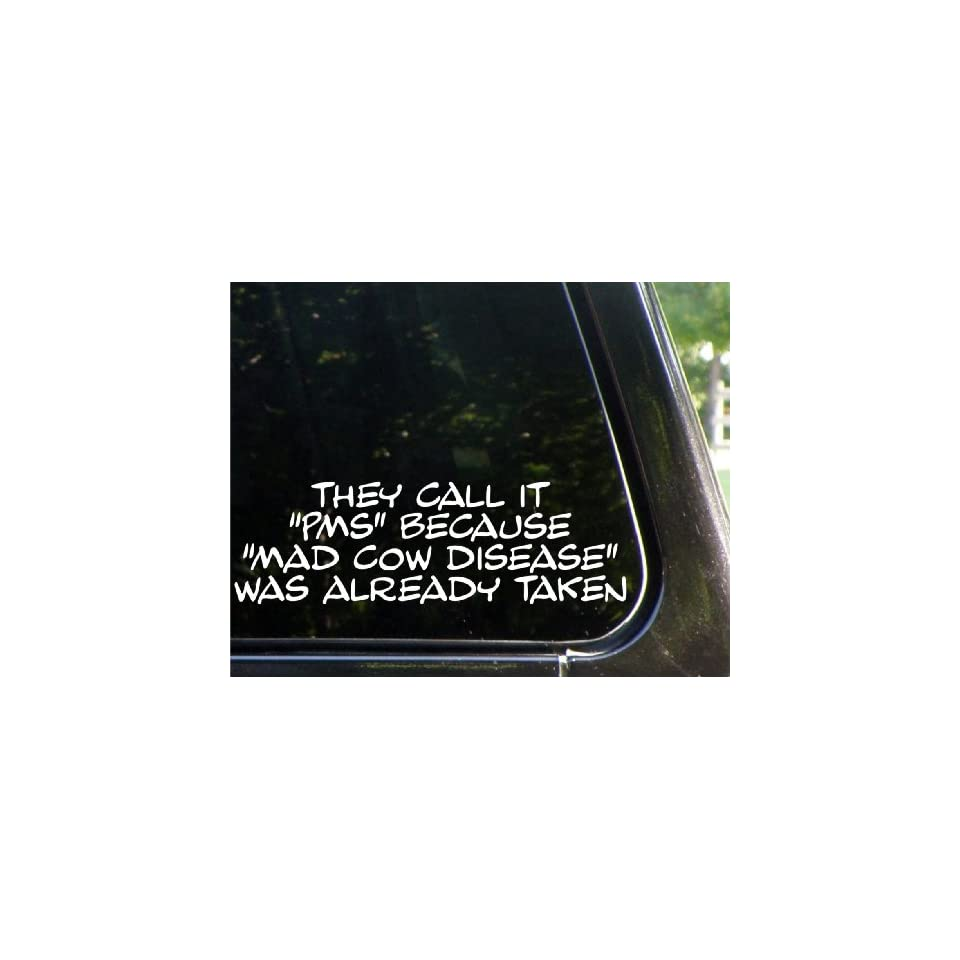 They call it PMS because MAD COW DISEASE was already taken funny decal / sticker