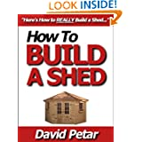 How to Build a Shed That Lasts & Do It Right So It Doesn't Fall Apart: Learn How You Can Build a Shed for Your...