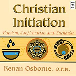 Christian Initiation: Baptism, Confirmation and Eucharist | [Kenan Osborne]