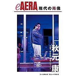 現代の肖像 秋元康 作詞家、放送作家、音楽プロデューサー eAERA (朝日新聞出版) [Kindle版]