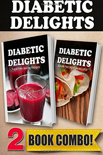 Sugar-Free Juicing Recipes and Sugar-Free Mexican Recipes: 2 Book Combo (Diabetic Delights ) by Ariel Sparks