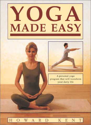 Yoga Made Easy: A Personal Yoga Program That Will Transform Your Daily Life, Howard Kent