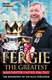 Fergie - The Greatest: Manchester United 1986-2013 the Biography of Sir Alex Ferguson