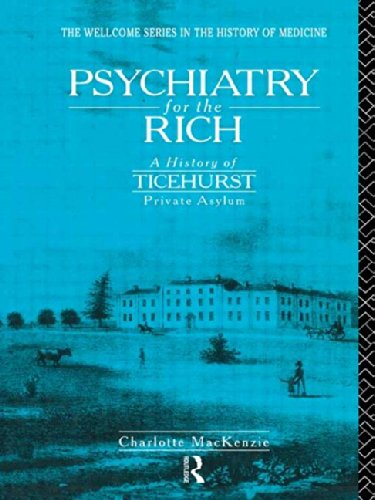 Psychiatry for the Rich: A History of Ticehurst Private Asylum 1792-1917 (The Wellcome Institute Series in the History o