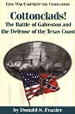 Cottonclads!: The Battle of Galveston and the Defense of the Texas Coast (Civil War Campaigns and Commanders Series)