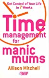Allison Mitchell Time Management For Manic Mums: Get Control of Your Life in 7 Weeks
