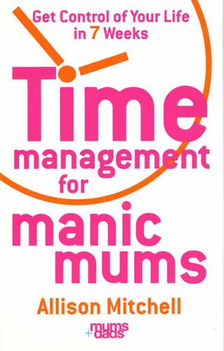 Time Management For Manic Mums: Get Control of Your Life in 7 Weeks