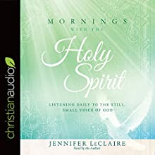 Mornings With the Holy Spirit: Listening Daily to the Still, Small Voice of God Audiobook by Jennifer LeClaire Narrated by Jennifer LeClaire