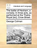 Battle of Hexham, a Comedy. in Three Acts, As Performed at T