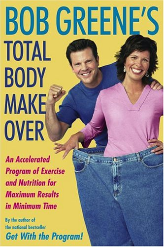 Bob Greene's Total Body Makeover: An Accelerated Program of Exercise and Nutrition for Maximum Results in Minimum Time, BOB GREENE