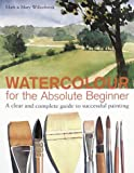 Mark Willenbrink Watercolour for the Absolute Beginner: A Clear and Easy Guide to Successful Painting