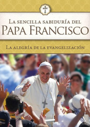 Simple Wisom of Pope Francis, The: Joy of Evangelization, The: Spanish (Spanish Edition)