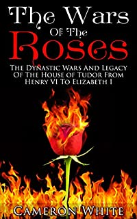 The Wars Of The Roses: The Dynastic Wars And Legacy Of The House Of Tudor From Henry Vi To Elizabeth I by Cameron White ebook deal