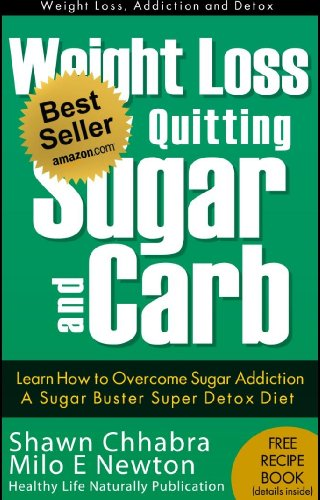 Weight Loss by Quitting Sugar and Carb - Learn How to Overcome Sugar Addiction - A Sugar Buster Super Detox Diet (Weight Loss, Addiction and Detox Book 1) by Shawn Chhabra, Milo E Newton