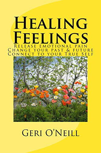 Book: Healing Feelings - Release emotional pain -- Change your past & future -- Connect to your True Self by Geri O'Neill