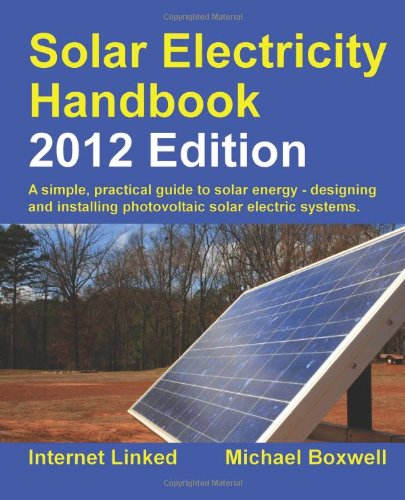 Solar Electricity Handbook - 2012 Edition: A Simple Practical Guide to Solar Energy - Designing and Installing Photovoltaic Solar Electric Systems