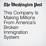 This Company Is Making Millions From America's Broken Immigration System | Michael E. Miller