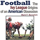 Football: The Ivy League Origins of an American Obsession Hörbuch von Mark F. Bernstein Gesprochen von: Kyle Tait