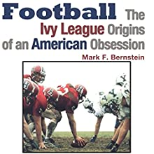 Football: The Ivy League Origins of an American Obsession Audiobook by Mark F. Bernstein Narrated by Kyle Tait