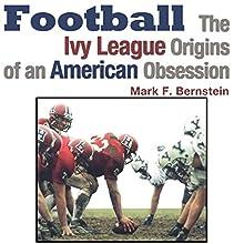 Football: The Ivy League Origins of an American Obsession | Livre audio Auteur(s) : Mark F. Bernstein Narrateur(s) : Kyle Tait