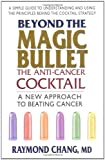 Beyond the Magic Bullet - The Anti-Cancer Cocktail: A New Approach to Beating Cancer by Raymond Chang published by Square One Publishers, Inc (2012) [Paperback]