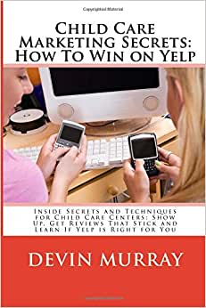 Child Care Marketing Secrets: How To Win On Yelp: Inside Secrets And Techniques For Child Care Centers: Show Up, Get Reviews That Stick And Learn If Yelp Is Right For You