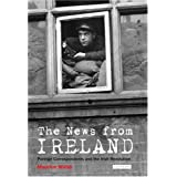 The News from Ireland: Foreign Correspondents and the Irish Revolutionby Maurice Walsh