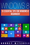 Windows 8: 51 Essential Windows 8 Tip...