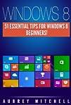 Windows 8: 51 Essential Windows 8 Tip...