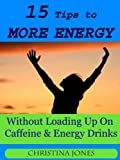 15 Tips to More Energy WIthout Loading Up On Caffiene & Energy Drinks (Practical Solutions to Everyday Problems)