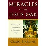 Miracles at the Jesus Oak: Histories of the Supernatural in Reformation Europeby Craig E. Harline