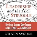 Leadership and the Art of Struggle: How Great Leaders Grow Through Challenge and Adversity (       UNABRIDGED) by Steven Snyder Narrated by Erik Synnestvedt