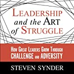 Leadership and the Art of Struggle: How Great Leaders Grow Through Challenge and Adversity | Steven Snyder
