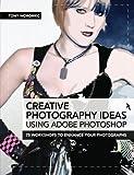Creative Photography Ideas Using Adobe Photoshop: 75 Workshops to Enhance Your Photographs