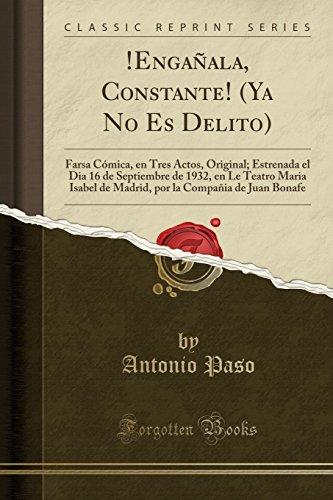 !Engañala, Constante! (Ya No Es Delito): Farsa Comica, en Tres Actos, Original; Estrenada el Dia 16 de Septiembre de 1932, en Le Teatro Maria Isabel Bonafe (Classic Reprint)  [Paso, Antonio] (Tapa Blanda)