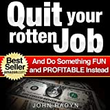 Quit Your Rotten Job...And Do Something Fun and Profitable Instead: Quick and Easy Ways To Make Real Money from Home