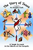 The Story of Jesus: A Single Account in the Words of the Gospels (0595364020) by Clark, M.