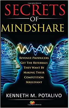 Secrets Of MindShare: Revenue Producers Get The Referrals They Want By Making Their Competition Irrelevant