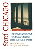 Secret Chicago: The Unique Guidebook to Chicago's Hidden Sites, Sounds & Tastes (Secret Guide series)