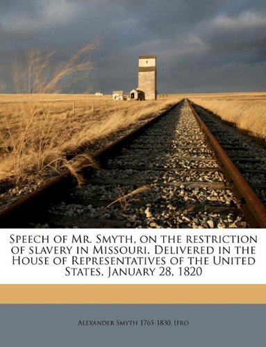 Speech of Mr. Smyth, on the restriction of slavery in Missouri. Delivered in the House of Representatives of the United States, January 28, 1820