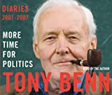 More Time for Politics: Diaries 2001-2007 Tony Benn