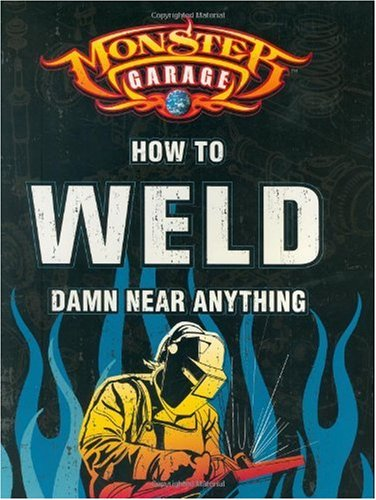 Monster Garage: How to Weld Damn Near Anything (Motorbooks Workshop)