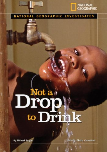 National Geographic Investigates: Not a Drop to Drink: Water for a Thirsty World (NG Investigates Science)