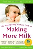 The Breastfeeding Mothers Guide to Making More Milk: Foreword by Martha Sears, RN