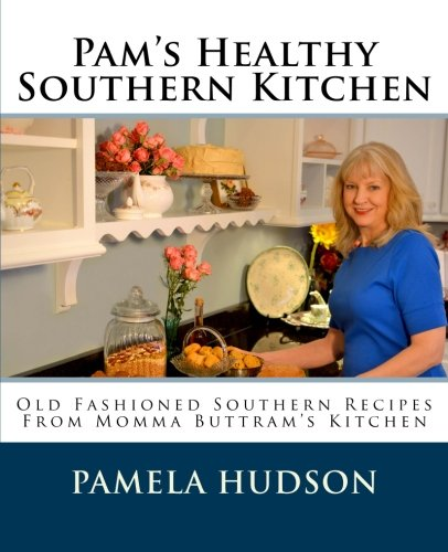 Pam's Healthy Southern Kitchen: Old Fashioned Southern Recipes From Momma Buttram's Kitchen by Pamela Hudson