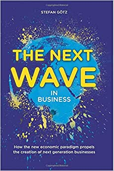 The Next Wave In Business: How The New Economic Paradigm Propels The Creation Of Next Generation Businesses.