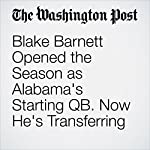 Blake Barnett Opened the Season as Alabama's Starting QB. Now He's Transferring | Matt Bonesteel