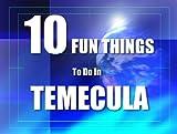 TEN FUN THINGS TO DO IN TEMECULA
